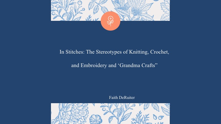 """Faith DeRuiter: In Stiches: The Stereotypes of Knitting, Crochet, and Embroidery and """"Grandma Crafts"""""""
